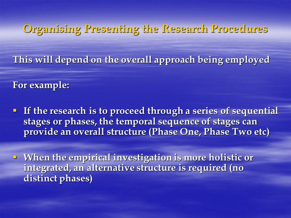 Organising Presenting the Research Procedures This will depend on the overall approach being employed For example:  If the research is to proceed through a series of sequential stages or phases, the temporal sequence of stages can provide an overall structure (Phase One, Phase Two etc)  When the empirical investigation is more holistic or integrated, an alternative structure is required (no distinct phases)
