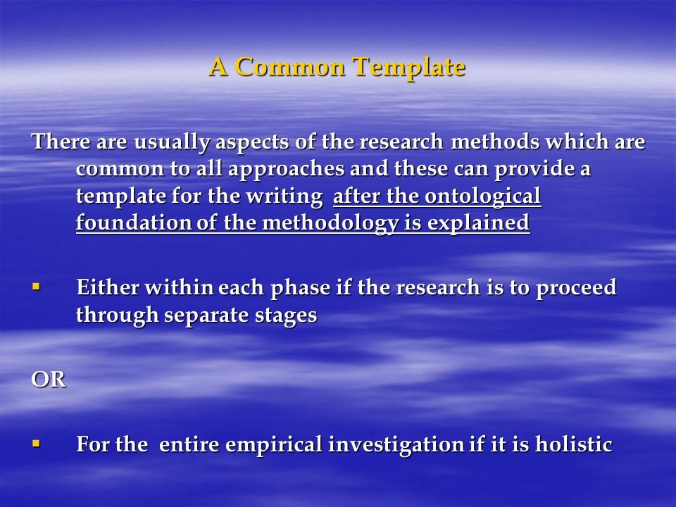 A Common Template There are usually aspects of the research methods which are common to all approaches and these can provide a template for the writing after the ontological foundation of the methodology is explained  Either within each phase if the research is to proceed through separate stages OR  For the entire empirical investigation if it is holistic