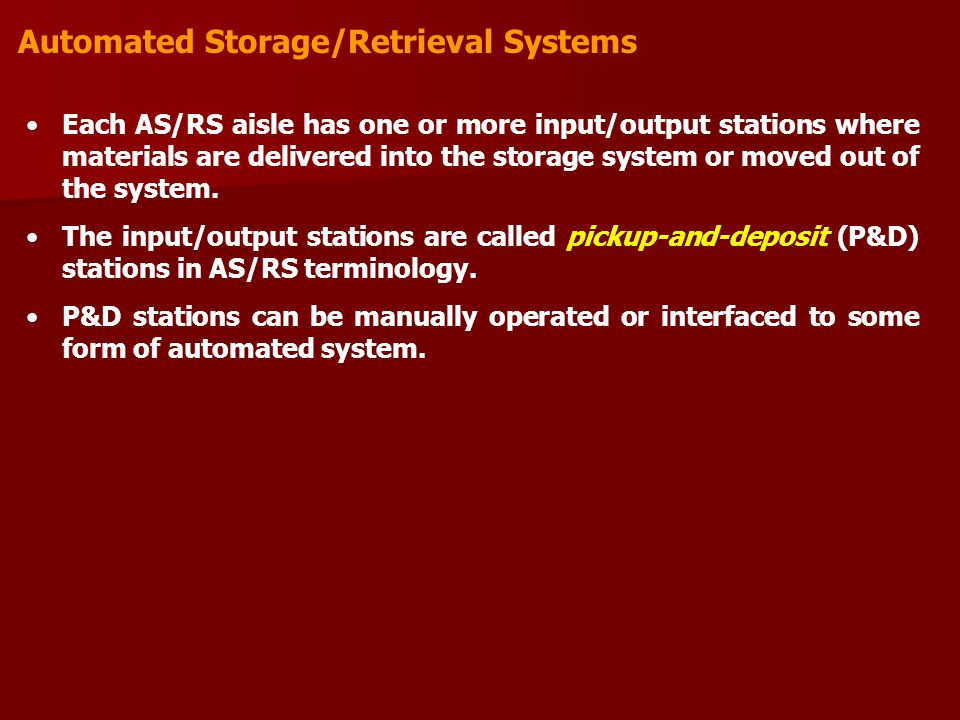 Automated Storage/Retrieval Systems Each AS/RS aisle has one or more input/output stations where materials are delivered into the storage system or mo