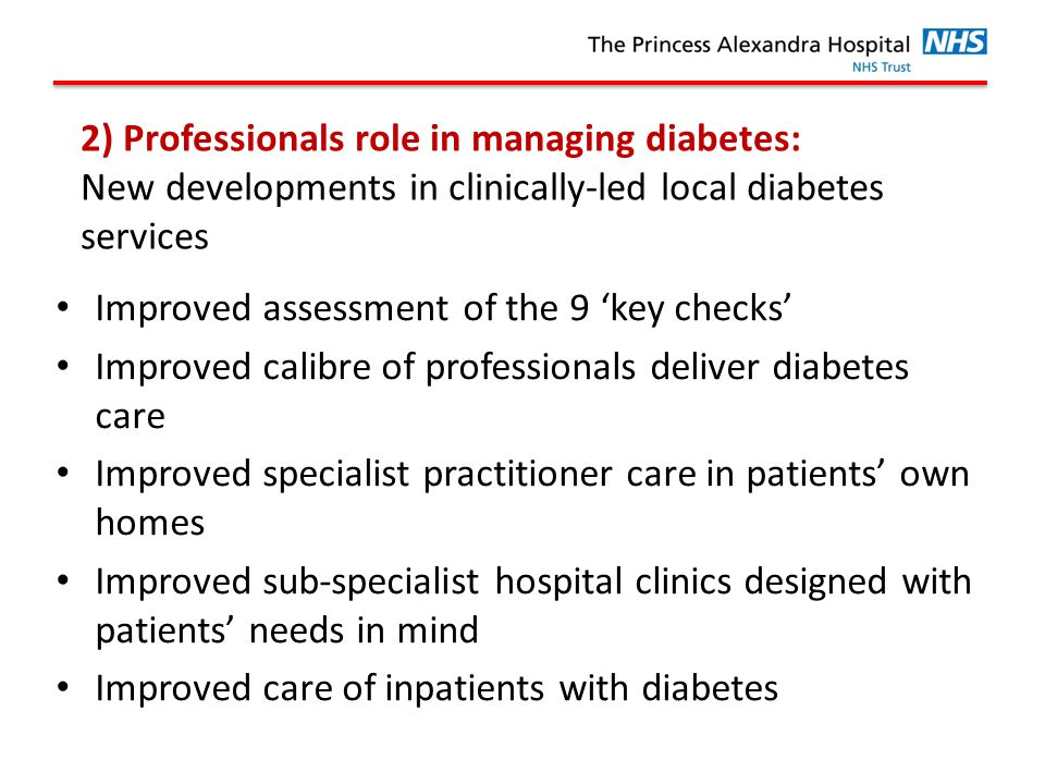 2) Professionals role in managing diabetes: New developments in clinically-led local diabetes services Improved assessment of the 9 'key checks' Improved calibre of professionals deliver diabetes care Improved specialist practitioner care in patients' own homes Improved sub-specialist hospital clinics designed with patients' needs in mind Improved care of inpatients with diabetes
