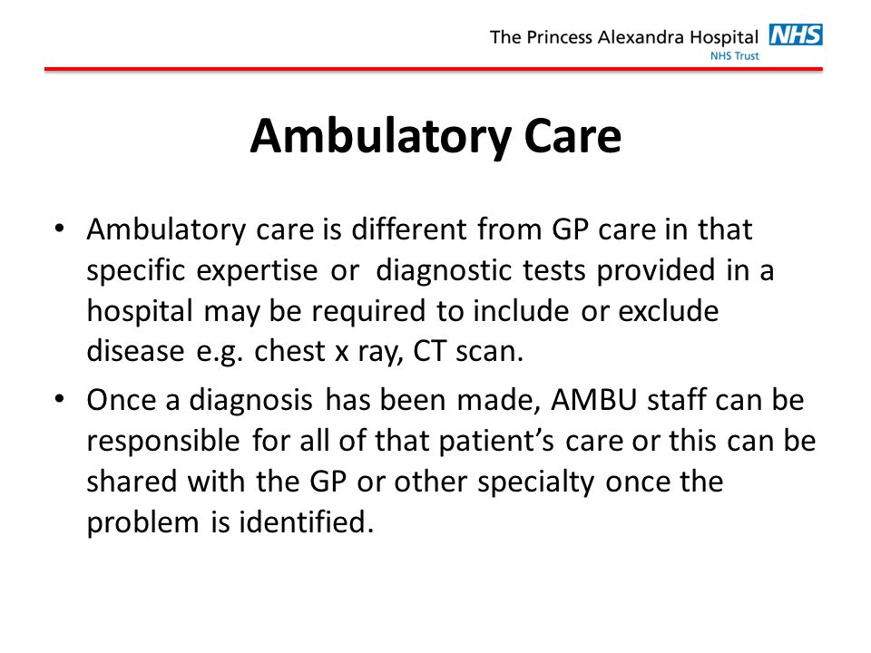 Ambulatory Care Ambulatory care is different from GP care in that specific expertise or diagnostic tests provided in a hospital may be required to include or exclude disease e.g.