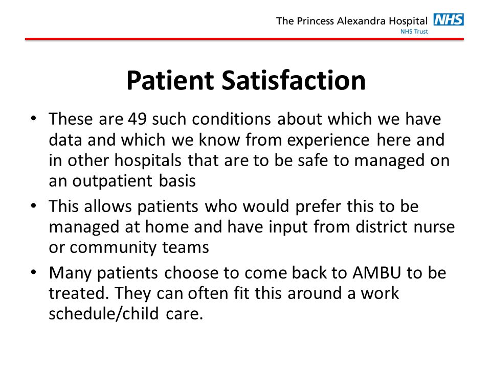 Patient Satisfaction These are 49 such conditions about which we have data and which we know from experience here and in other hospitals that are to be safe to managed on an outpatient basis This allows patients who would prefer this to be managed at home and have input from district nurse or community teams Many patients choose to come back to AMBU to be treated.