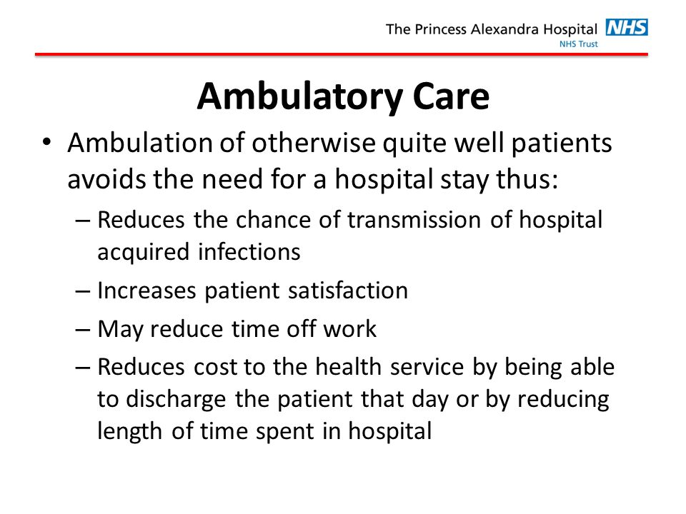 Ambulatory Care Ambulation of otherwise quite well patients avoids the need for a hospital stay thus: – Reduces the chance of transmission of hospital acquired infections – Increases patient satisfaction – May reduce time off work – Reduces cost to the health service by being able to discharge the patient that day or by reducing length of time spent in hospital