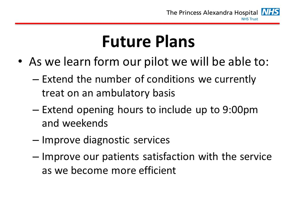Future Plans As we learn form our pilot we will be able to: – Extend the number of conditions we currently treat on an ambulatory basis – Extend opening hours to include up to 9:00pm and weekends – Improve diagnostic services – Improve our patients satisfaction with the service as we become more efficient
