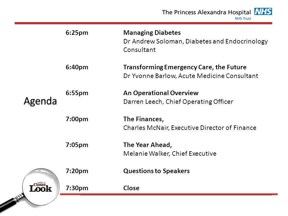 6:25pmManaging Diabetes Dr Andrew Soloman, Diabetes and Endocrinology Consultant 6:40pmTransforming Emergency Care, the Future Dr Yvonne Barlow, Acute Medicine Consultant 6:55pmAn Operational Overview Darren Leech, Chief Operating Officer 7:00pmThe Finances, Charles McNair, Executive Director of Finance 7:05pmThe Year Ahead, Melanie Walker, Chief Executive 7:20pmQuestions to Speakers 7:30pmClose