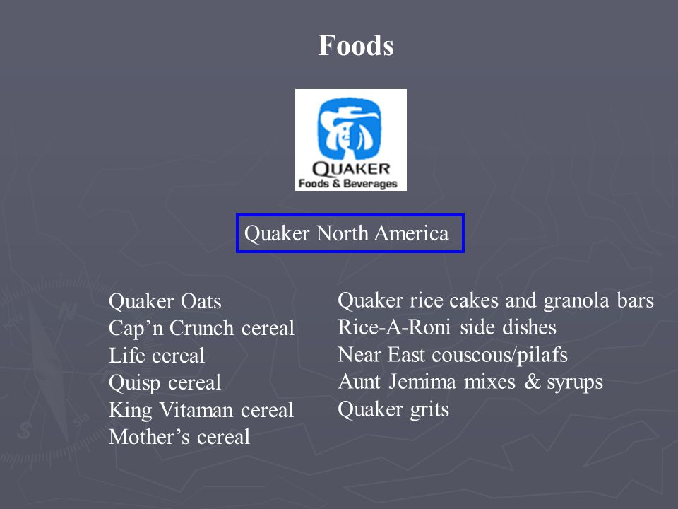 Foods Quaker North America Quaker Oats Cap'n Crunch cereal Life cereal Quisp cereal King Vitaman cereal Mother's cereal Quaker rice cakes and granola bars Rice-A-Roni side dishes Near East couscous/pilafs Aunt Jemima mixes & syrups Quaker grits