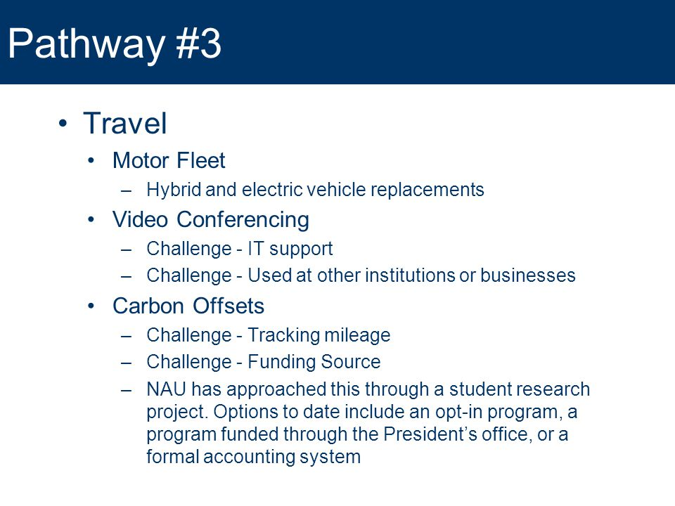 Pathway #3 Travel Motor Fleet –Hybrid and electric vehicle replacements Video Conferencing –Challenge - IT support –Challenge - Used at other institutions or businesses Carbon Offsets –Challenge - Tracking mileage –Challenge - Funding Source –NAU has approached this through a student research project.