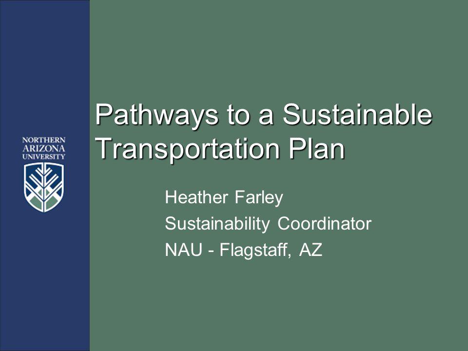 Pathways to a Sustainable Transportation Plan Heather Farley Sustainability Coordinator NAU - Flagstaff, AZ