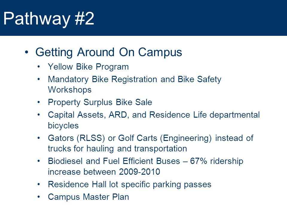 Pathway #2 Getting Around On Campus Yellow Bike Program Mandatory Bike Registration and Bike Safety Workshops Property Surplus Bike Sale Capital Assets, ARD, and Residence Life departmental bicycles Gators (RLSS) or Golf Carts (Engineering) instead of trucks for hauling and transportation Biodiesel and Fuel Efficient Buses – 67% ridership increase between 2009-2010 Residence Hall lot specific parking passes Campus Master Plan