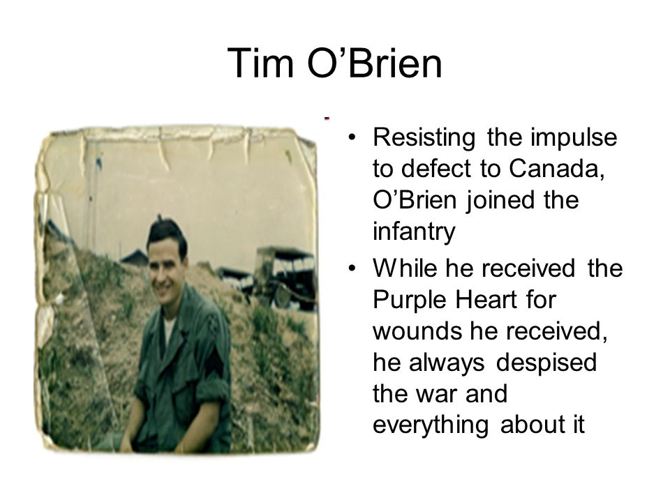 Tim O'Brien Resisting the impulse to defect to Canada, O'Brien joined the infantry While he received the Purple Heart for wounds he received, he always despised the war and everything about it