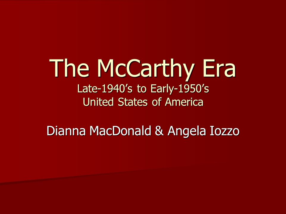 The McCarthy Era Late-1940's to Early-1950's United States of America Dianna MacDonald & Angela Iozzo