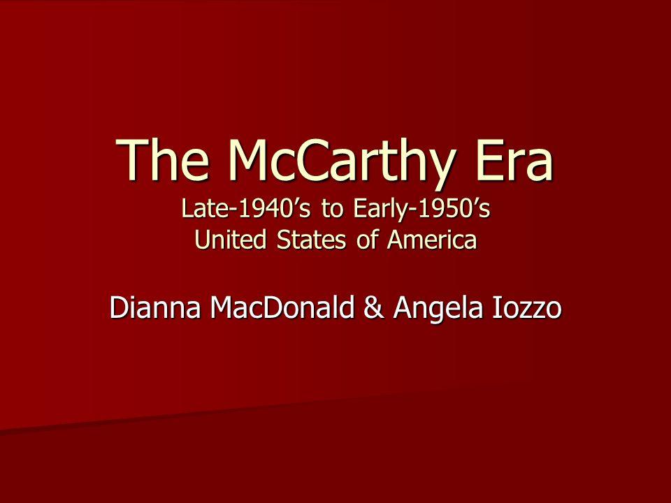 The McCarthy Era Late-1940's to Early-1950's United States of America Dianna MacDonald & Angela Iozzo