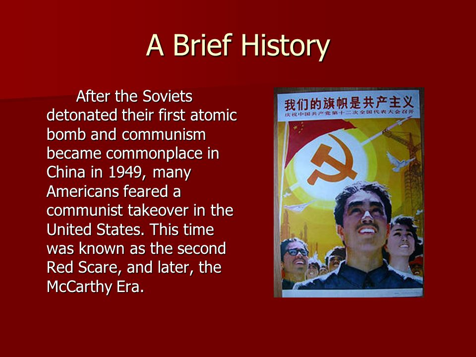 A Brief History After the Soviets detonated their first atomic bomb and communism became commonplace in China in 1949, many Americans feared a communi