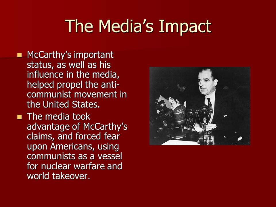 The Media's Impact McCarthy's important status, as well as his influence in the media, helped propel the anti- communist movement in the United States