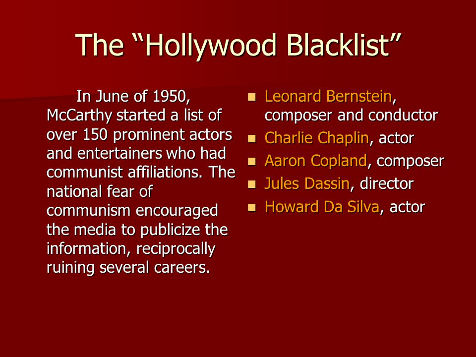 "The ""Hollywood Blacklist"" In June of 1950, McCarthy started a list of over 150 prominent actors and entertainers who had communist affiliations. The n"