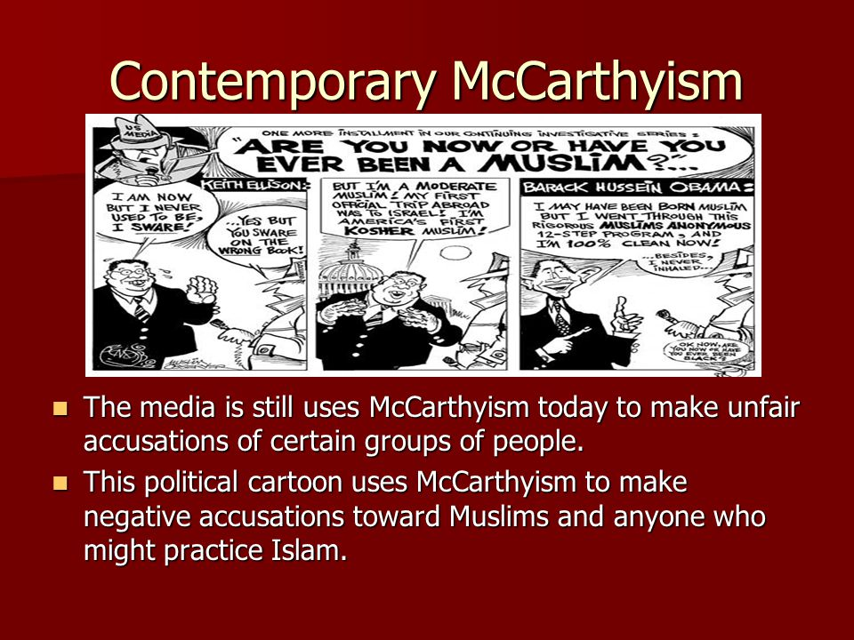 Contemporary McCarthyism The media is still uses McCarthyism today to make unfair accusations of certain groups of people. The media is still uses McC