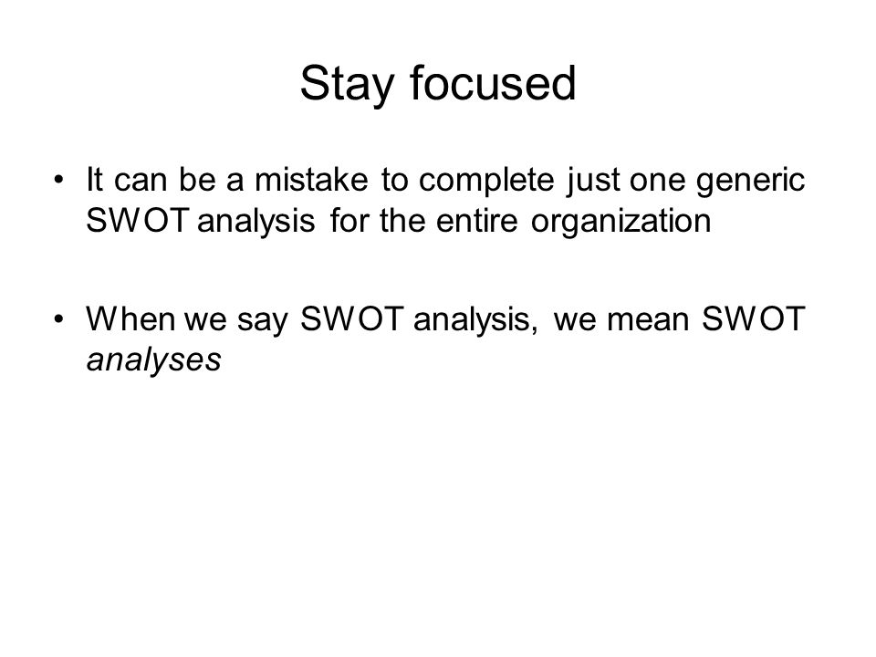 Stay focused It can be a mistake to complete just one generic SWOT analysis for the entire organization When we say SWOT analysis, we mean SWOT analys