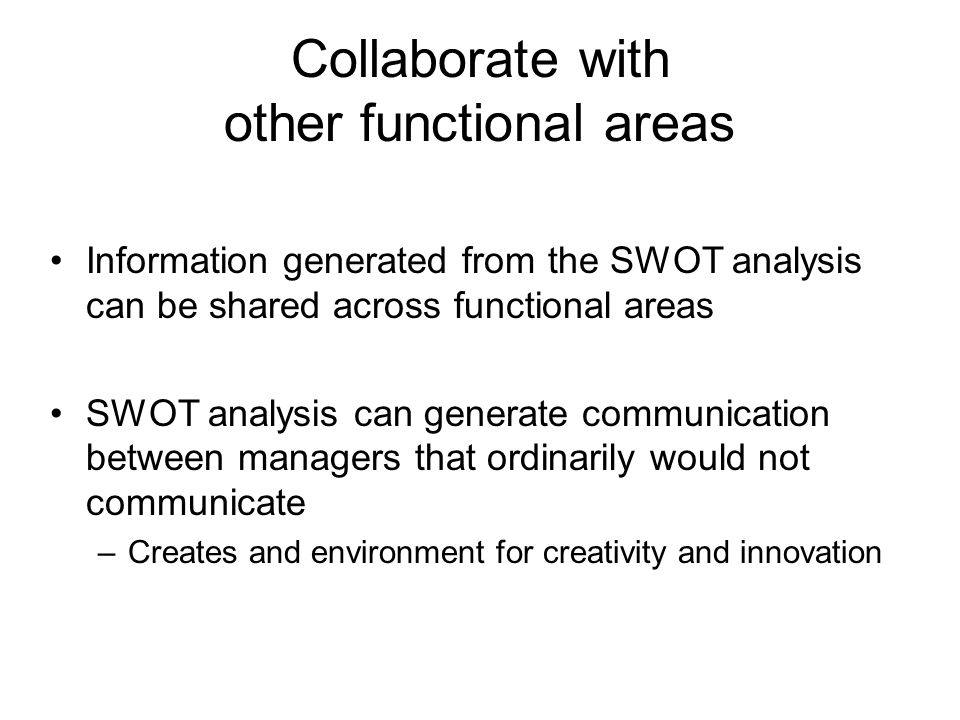 Collaborate with other functional areas Information generated from the SWOT analysis can be shared across functional areas SWOT analysis can generate
