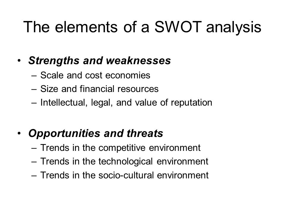 The elements of a SWOT analysis Strengths and weaknesses –Scale and cost economies –Size and financial resources –Intellectual, legal, and value of re