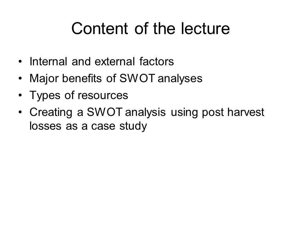 Content of the lecture Internal and external factors Major benefits of SWOT analyses Types of resources Creating a SWOT analysis using post harvest lo