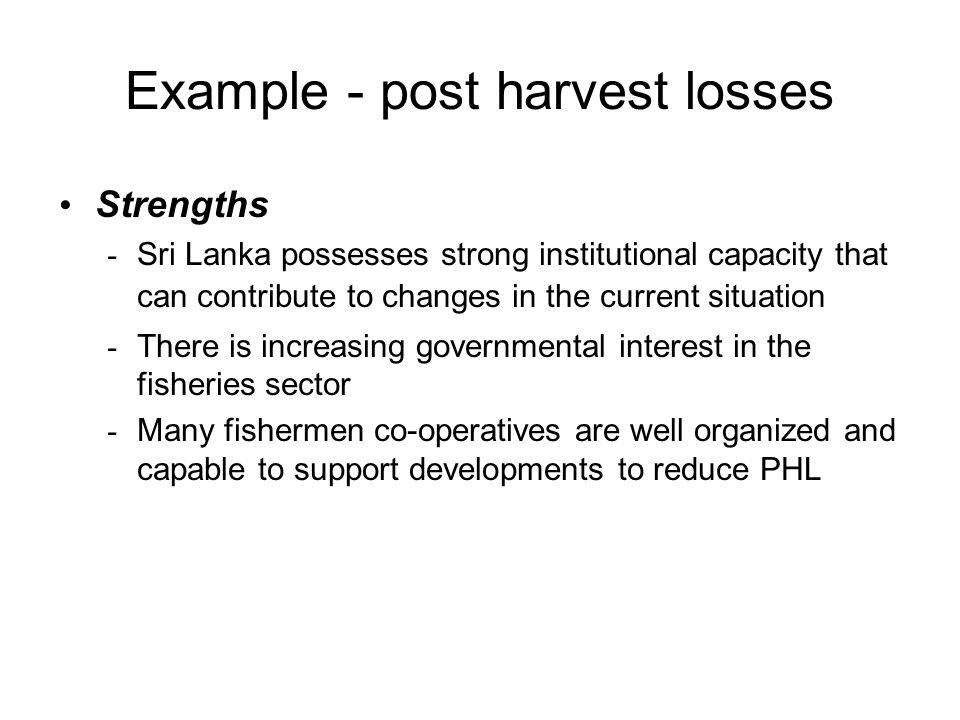 Example - post harvest losses Strengths - Sri Lanka possesses strong institutional capacity that can contribute to changes in the current situation -