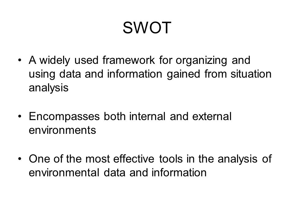 SWOT A widely used framework for organizing and using data and information gained from situation analysis Encompasses both internal and external envir