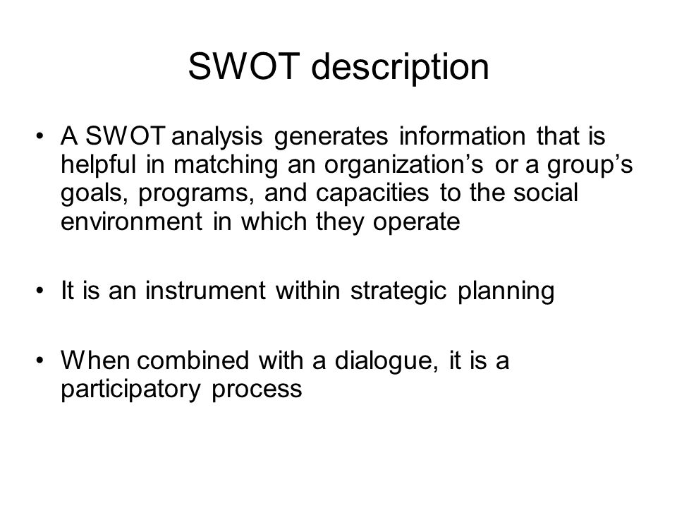 SWOT description A SWOT analysis generates information that is helpful in matching an organization's or a group's goals, programs, and capacities to t