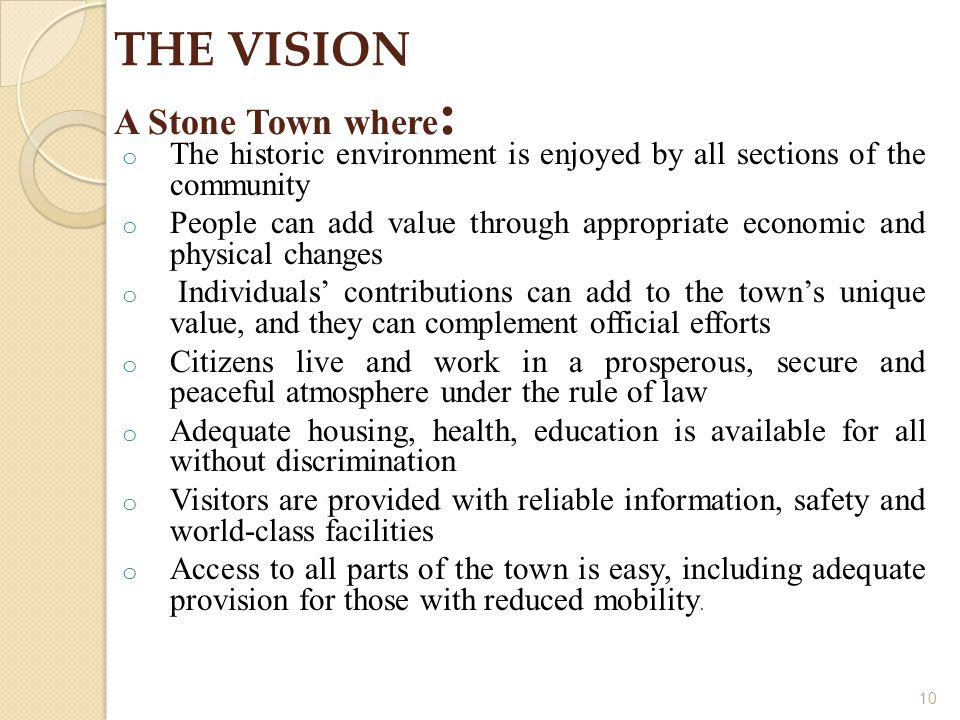 10 THE VISION A Stone Town where : o The historic environment is enjoyed by all sections of the community o People can add value through appropriate economic and physical changes o Individuals' contributions can add to the town's unique value, and they can complement official efforts o Citizens live and work in a prosperous, secure and peaceful atmosphere under the rule of law o Adequate housing, health, education is available for all without discrimination o Visitors are provided with reliable information, safety and world-class facilities o Access to all parts of the town is easy, including adequate provision for those with reduced mobility.