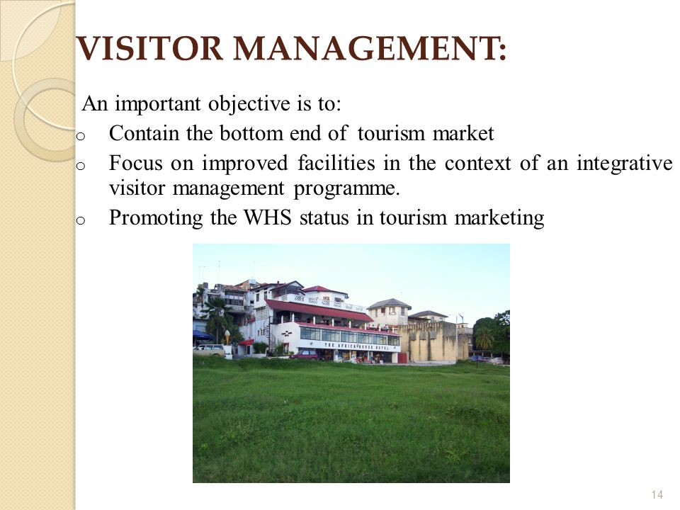 14 VISITOR MANAGEMENT: An important objective is to: o Contain the bottom end of tourism market o Focus on improved facilities in the context of an integrative visitor management programme.
