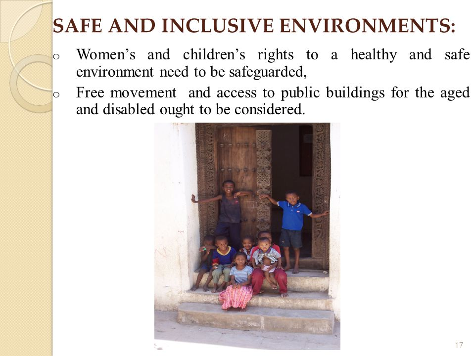 17 SAFE AND INCLUSIVE ENVIRONMENTS: o Women's and children's rights to a healthy and safe environment need to be safeguarded, o Free movement and access to public buildings for the aged and disabled ought to be considered.