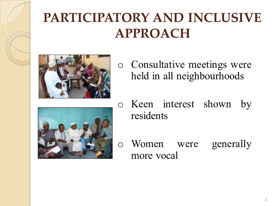 4 PARTICIPATORY AND INCLUSIVE APPROACH o Consultative meetings were held in all neighbourhoods o Keen interest shown by residents o Women were generally more vocal