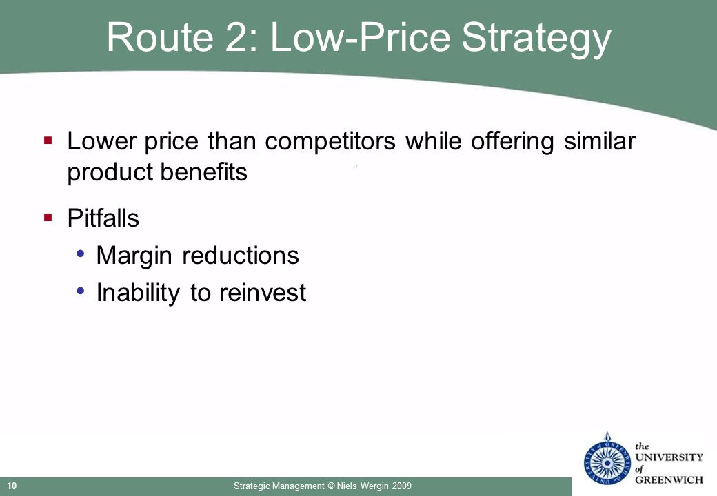 Strategic Management © Niels Wergin 200910 Route 2: Low-Price Strategy  Lower price than competitors while offering similar product benefits  Pitfal