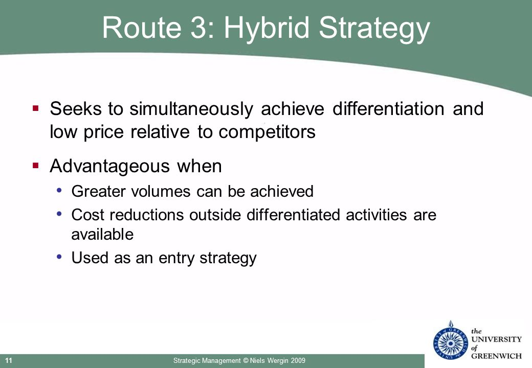 Strategic Management © Niels Wergin 200911 Route 3: Hybrid Strategy  Seeks to simultaneously achieve differentiation and low price relative to compet