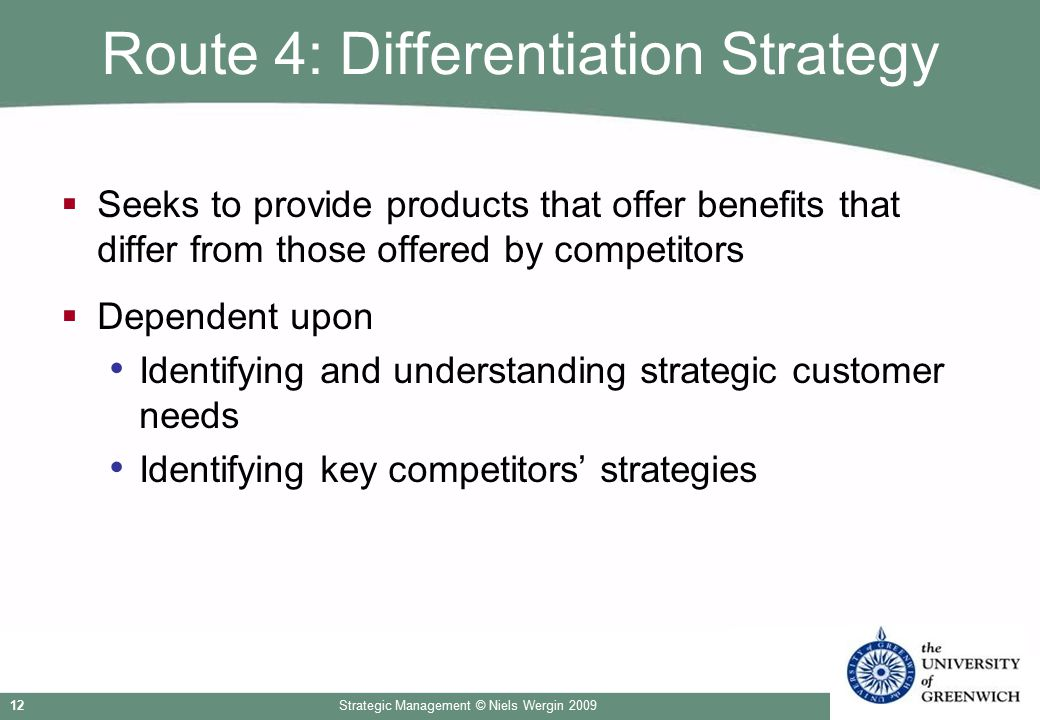 Strategic Management © Niels Wergin 200912 Route 4: Differentiation Strategy  Seeks to provide products that offer benefits that differ from those of