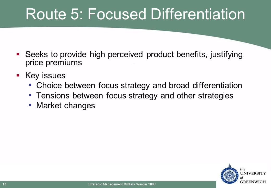 Strategic Management © Niels Wergin 200913 Route 5: Focused Differentiation  Seeks to provide high perceived product benefits, justifying price premi