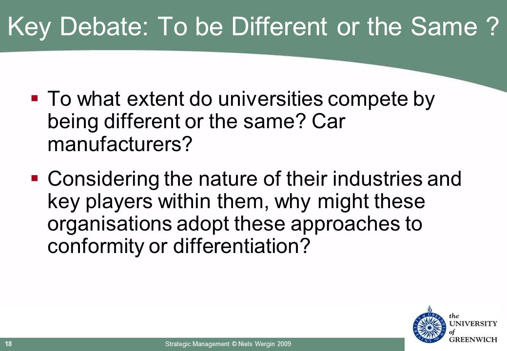 Strategic Management © Niels Wergin 200918 Key Debate: To be Different or the Same ?  To what extent do universities compete by being different or th