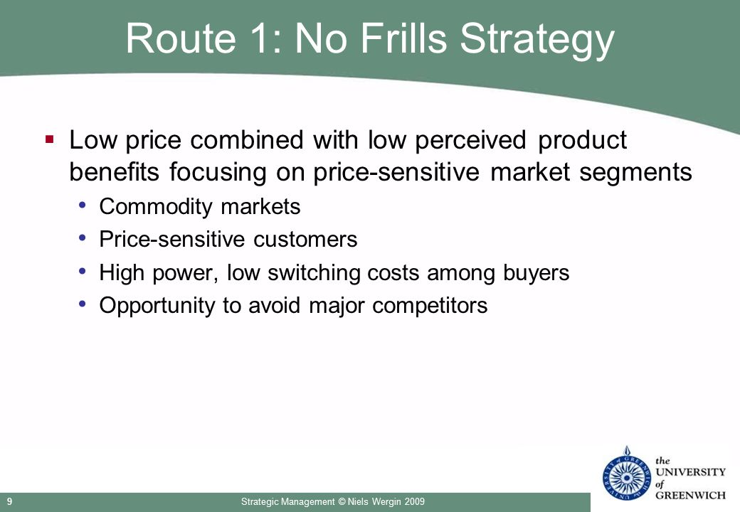 Strategic Management © Niels Wergin 20099 Route 1: No Frills Strategy  Low price combined with low perceived product benefits focusing on price-sensi