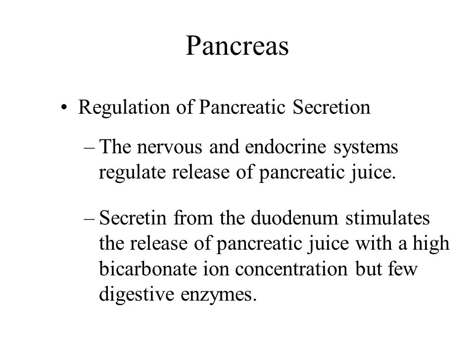 Pancreas Regulation of Pancreatic Secretion –The nervous and endocrine systems regulate release of pancreatic juice. –Secretin from the duodenum stimu