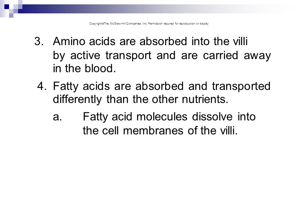3.Amino acids are absorbed into the villi by active transport and are carried away in the blood. 4.Fatty acids are absorbed and transported differentl
