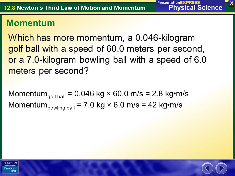 12.3 Newton's Third Law of Motion and Momentum Which has more momentum, a 0.046-kilogram golf ball with a speed of 60.0 meters per second, or a 7.0-kilogram bowling ball with a speed of 6.0 meters per second.