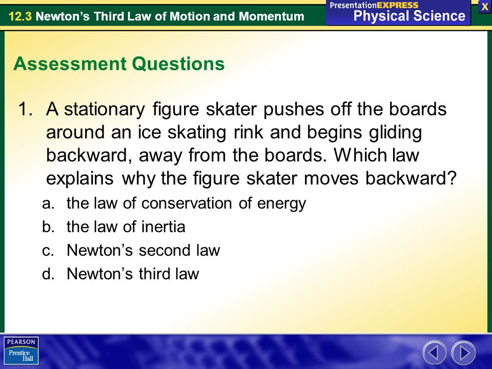 12.3 Newton's Third Law of Motion and Momentum Assessment Questions 1.A stationary figure skater pushes off the boards around an ice skating rink and begins gliding backward, away from the boards.