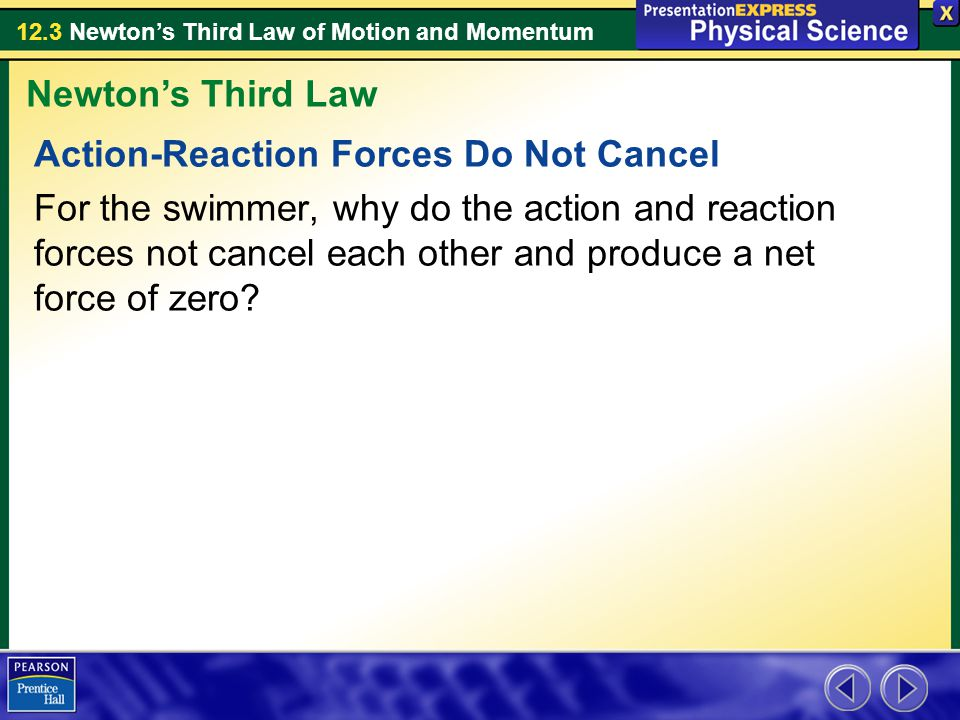 12.3 Newton's Third Law of Motion and Momentum Action-Reaction Forces Do Not Cancel For the swimmer, why do the action and reaction forces not cancel each other and produce a net force of zero.