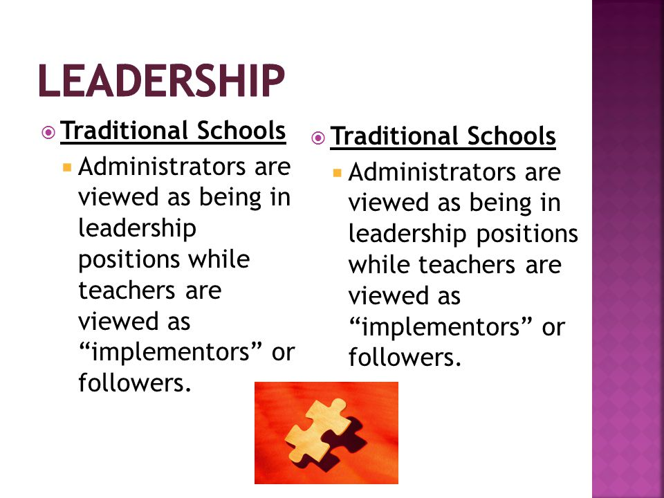  Traditional Schools  Administrators are viewed as being in leadership positions while teachers are viewed as implementors or followers.