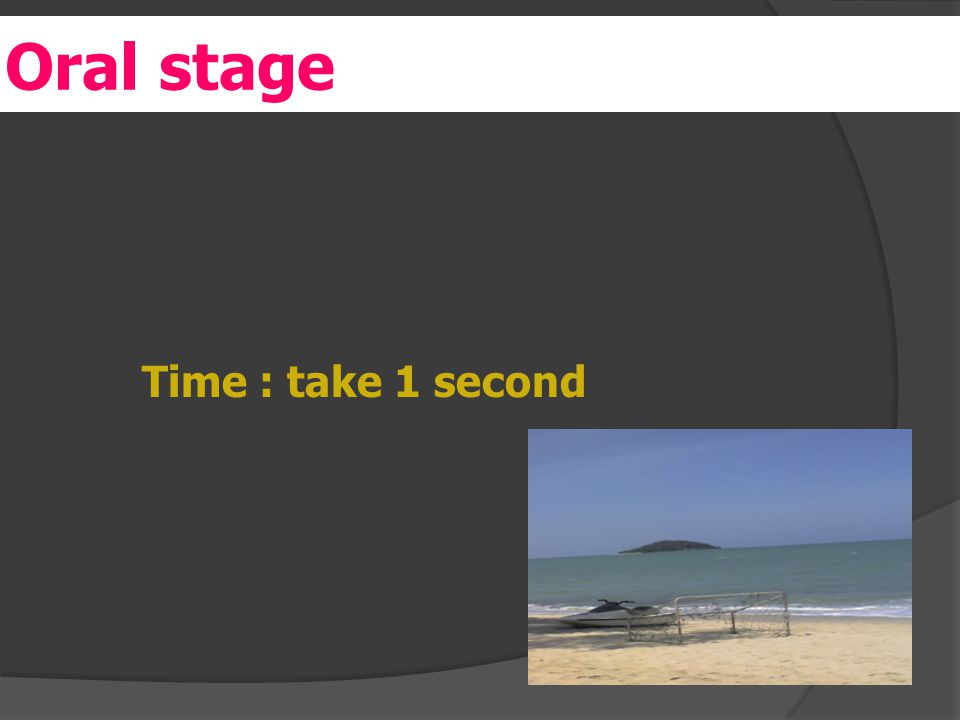 er Time : take 1 second Oral stage