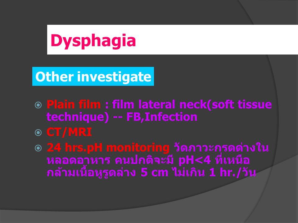  Plain film : film lateral neck(soft tissue technique) -- FB,Infection  CT/MRI  24 hrs.pH monitoring วัดภาวะกรดด่างใน หลอดอาหาร คนปกติจะมี pH<4 ที่เหนือ กล้ามเนื้อหูรูดล่าง 5 cm ไม่เกิน 1 hr./ วัน Other investigate Dysphagia