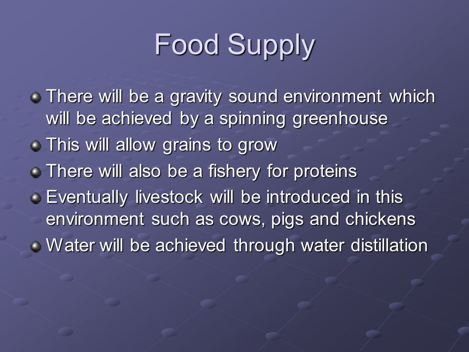 Food Supply There will be a gravity sound environment which will be achieved by a spinning greenhouse This will allow grains to grow There will also be a fishery for proteins Eventually livestock will be introduced in this environment such as cows, pigs and chickens Water will be achieved through water distillation