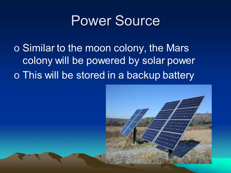 Power Source oSimilar to the moon colony, the Mars colony will be powered by solar power oThis will be stored in a backup battery