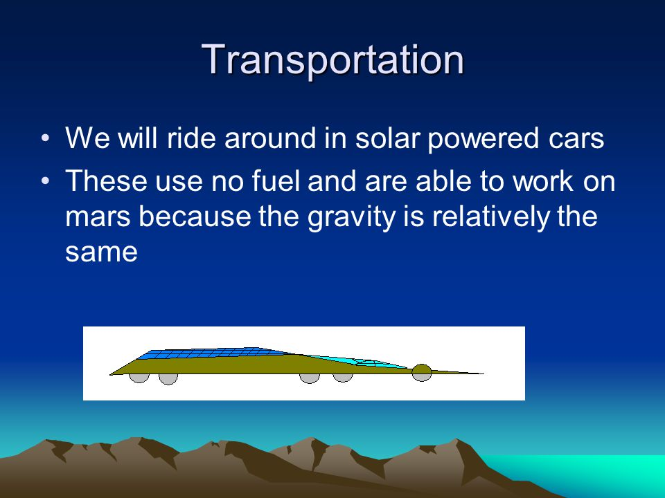 Transportation We will ride around in solar powered cars These use no fuel and are able to work on mars because the gravity is relatively the same