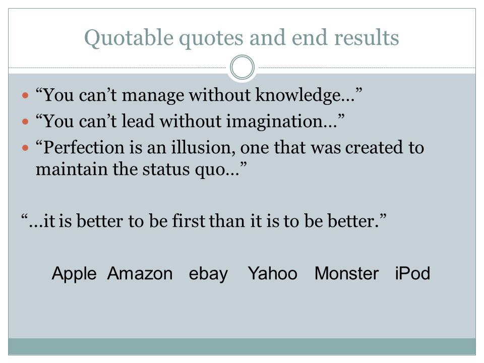 Quotable quotes and end results You can't manage without knowledge… You can't lead without imagination… Perfection is an illusion, one that was created to maintain the status quo… ...it is better to be first than it is to be better. Apple Amazon ebay Yahoo Monster iPod