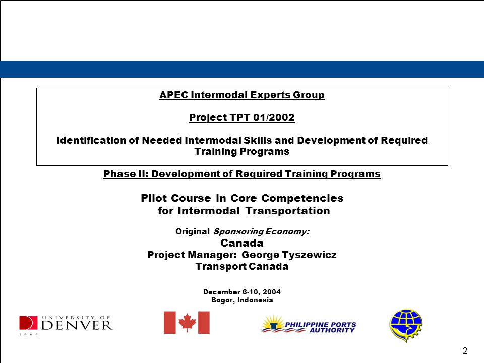2 APEC Intermodal Experts Group Project TPT 01/2002 Identification of Needed Intermodal Skills and Development of Required Training Programs Phase II: Development of Required Training Programs Pilot Course in Core Competencies for Intermodal Transportation Original Sponsoring Economy: Canada Project Manager: George Tyszewicz Transport Canada December 6-10, 2004 Bogor, Indonesia